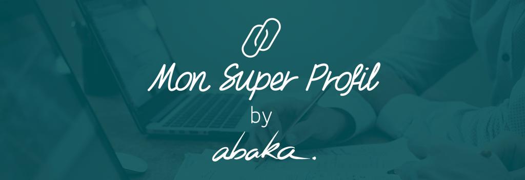Mon Super Profil by Abaka, gérez votre identité numérique au service de votre carrière (Personal Branding)